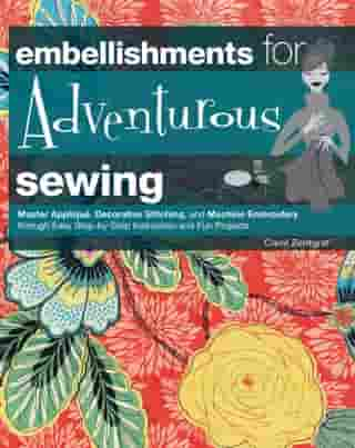 Embellishments for Adventurous Sewing: Master Applique, Decorative Stitching, and Machine Embroidery through Easy Step-by-step Instruction by Carol Zentgraf