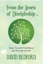 From the Acorn of Discipleship: Steps towards fruitfulness and personal growth by Revd. David Bedford
