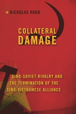 Book Collateral Damage: Sino-Soviet Rivalry and the Termination of the Sino-Vietnamese Alliance by Nicholas Khoo