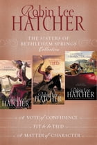The Sisters of Bethlehem Springs Collection: A Vote of Confidence, Fit to be Tied, A Matter of Character by Robin Lee Hatcher