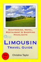 Limousin, France Travel Guide: Sightseeing, Hotel, Restaurant & Shopping Highlights by Christina Taylor