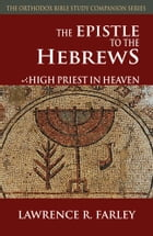 The Epistle to the Hebrews: High Priest in Heaven by Lawrence Farley