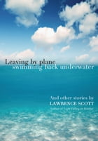 Leaving by Plane Swimming back Underwater: And other stories by Lawrence Scott