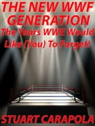The New WWF Generation: The YEars WWE Would Like (You) To Forget by Stuart Carapola