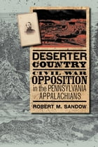 Deserter Country: Civil War Opposition in the Pennsylvania Appalachians by Robert M. Sandow