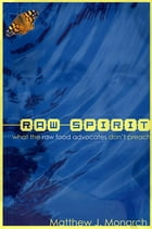 Raw Spirit: What the Raw Food Advocates Don't Preach by Matthew Monarch