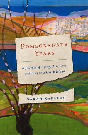 Pomegranate Years: A Journal of Aging, Art, Love, and Loss on a Greek Island