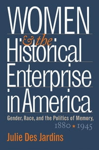 Women and the Historical Enterprise in America: Gender, Race and the Politics of Memory