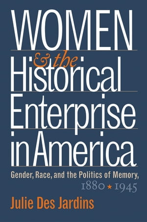Women and the Historical Enterprise in America: Gender,  Race and the Politics of Memory Gender,  Race,  and the Politics of Memory,  1880-1945