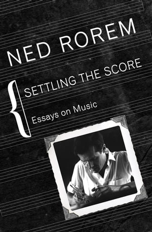 Settling the Score: Essays on Music by Ned Rorem