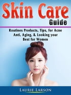 Skin Care Guide: Routines Products, Tips, for Acne, Anti Aging, & Looking your Best for Women by Laurie Larson