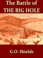 """The Battle of the Big Hole [Illustrated]: A History of General Gibbon's Engagement with Nez Perces Indians in the Big Hole Valley, Montana, Au by G. O. Shields (""""Coquina"""")"""