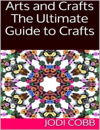 Arts and Crafts: The Ultimate Guide to Crafts