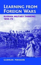 Learning from Foreign Wars: Russian Military Thinking 1859-73 by Gudrun Persson