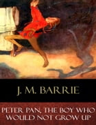Peter Pan, The Boy Who Would Not Grow Up: Illustrated by J. M. Barrie