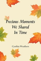 Precious Moments We Shared In Time by Cynthia Weathers