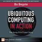 Ubiquitous Computing in Action: The Xerox PrintTicket Story by Bo Begole