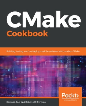 CMake Cookbook: Building, testing, and packaging modular software with modern CMake by Radovan Bast