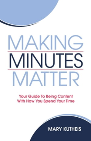 Making Minutes Matter: Your Guide To Being Content With How You Spend Your Time