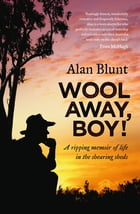 Wool Away, Boy!: A Ripping Memoir of Life in the Shearing Sheds by Alan Blunt