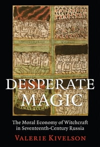 Desperate Magic: The Moral Economy of Witchcraft in Seventeenth-Century Russia