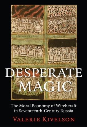Desperate Magic The Moral Economy of Witchcraft in Seventeenth-Century Russia