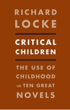 Critical Children: The Use of Childhood in Ten Great Novels by Richard Locke