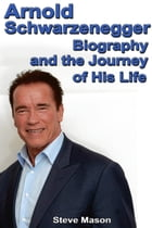 Arnold Schwarzenegger: Biography and the Journey of His Life by Steve Mason