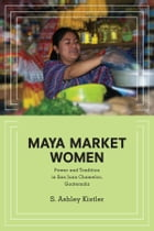 Maya Market Women: Power and Tradition in San Juan Chamelco, Guatemala by S. Ashley Kistler