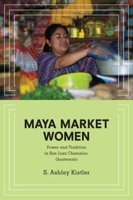 Book Maya Market Women: Power and Tradition in San Juan Chamelco, Guatemala by S. Ashley Kistler