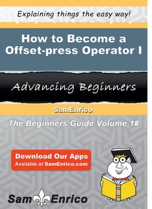 How to Become a Offset-press Operator I: How to Become a Offset-press Operator I by Elfrieda Babin