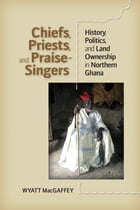 Chiefs, Priests, and Praise-Singers: History, Politics, and Land Ownership in Northern Ghana by Wyatt MacGaffey