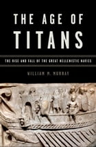 The Age of Titans: The Rise and Fall of the Great Hellenistic Navies by William M. Murray