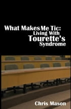 What Makes Me Tic: Living With Tourette's Syndrome by Chris Mason