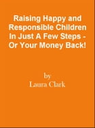 Raising Happy and Responsible Children In Just A Few Steps - Or Your Money Back! by Editorial Team Of MPowerUniversity.com