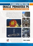 Planning and Control Using Oracle Primavera P6 Versions 8, 15 and 16 PPM Professional by Paul E Harris