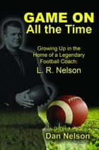 Game On All the Time: Growing Up in the Home of a Legendary Football Coach: L. R. Nelson by Dan Nelson