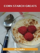 Corn Starch Greats: Delicious Corn Starch Recipes, The Top 56 Corn Starch Recipes by Jo Franks
