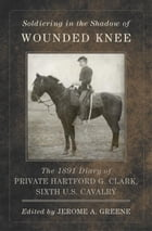 Soldiering in the Shadow of Wounded Knee: The 1891 Diary of Private Hartford G. Clark, Sixth U.S. Cavalry by Hartford G. Clark