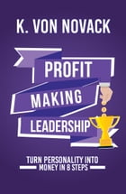 Profit-Making Leadership: Turning personality into money in 8 steps by K. Von Novack