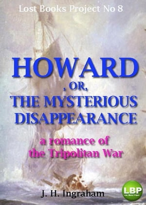 HOWARD, OR, THE MYSTERIOUS DISAPPEARANCE: a romance of the Tripolitan War by J. H. INGRAHAM