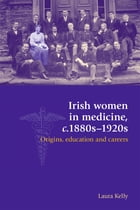 Irish Women in Medicine, c.1880s-1920s: Origins, Education and Careers by Laura Kelly
