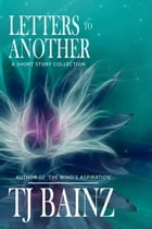 Letters To Another: A Short Story Collection by TJ Bainz