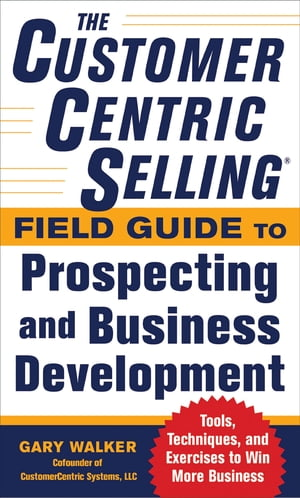 The CustomerCentric Selling� Field Guide to Prospecting and Business Development: Techniques,  Tools,  and Exercises to Win More Business