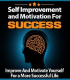 Self Improvement and Motivation for Success: Improve And Motivate Yourself For a More Successful Life by Anonymous