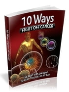 10 Ways to Fight off Cancer by UNKNOWN