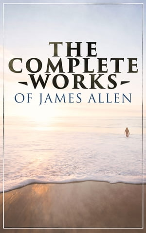 The Complete Works of James Allen: Wisdom & Empowerment Series: As a Man Thinketh, Eight Pillars of Prosperity, From Passion to Peace, The Heavenly Life, The Mastery of Destiny and more