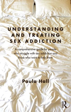Understanding and Treating Sex Addiction A comprehensive guide for people who struggle with sex addiction and those who want to help them