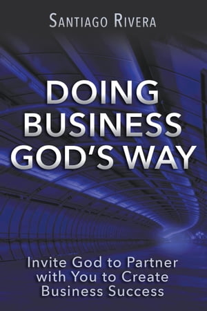 Doing Business God's Way: Invite God to Partner with You to Create Business Success by Santiago Rivera