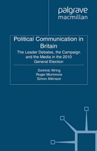Political Communication in Britain: The Leader's Debates, the Campaign and the Media in the 2010…